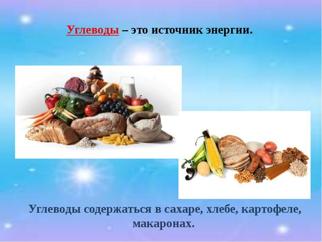 Углеводы – это источник энергии. Углеводы содержаться в сахаре, хлебе, картоф...