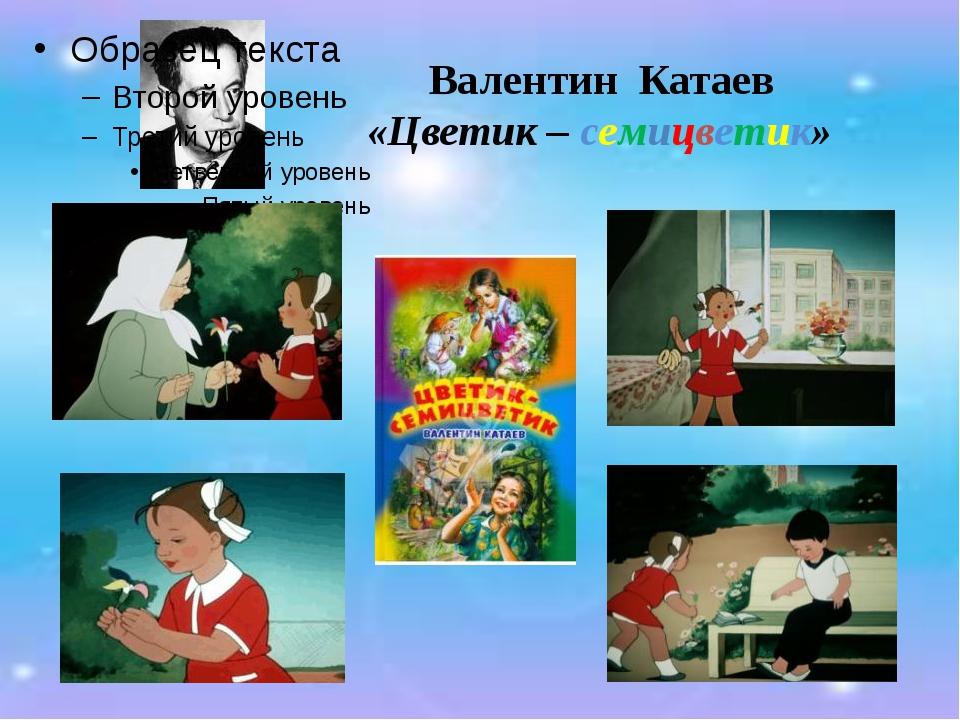Валентин Катаев «Цветик – семицветик»