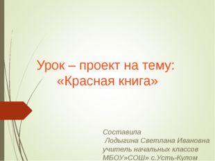 Урок – проект на тему: «Красная книга» Составила Лодыгина Светлана Ивановна