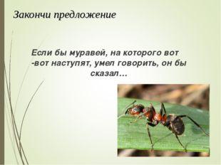 Закончи предложение Если бы муравей, на которого вот -вот наступят, умел гово