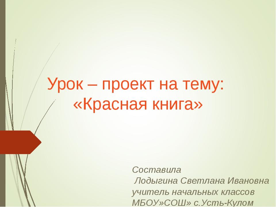 Урок – проект на тему: «Красная книга» Составила Лодыгина Светлана Ивановна...