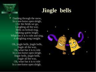 Jingle bells Dashing through the snow, In a one-horse open sleigh, O'er the f