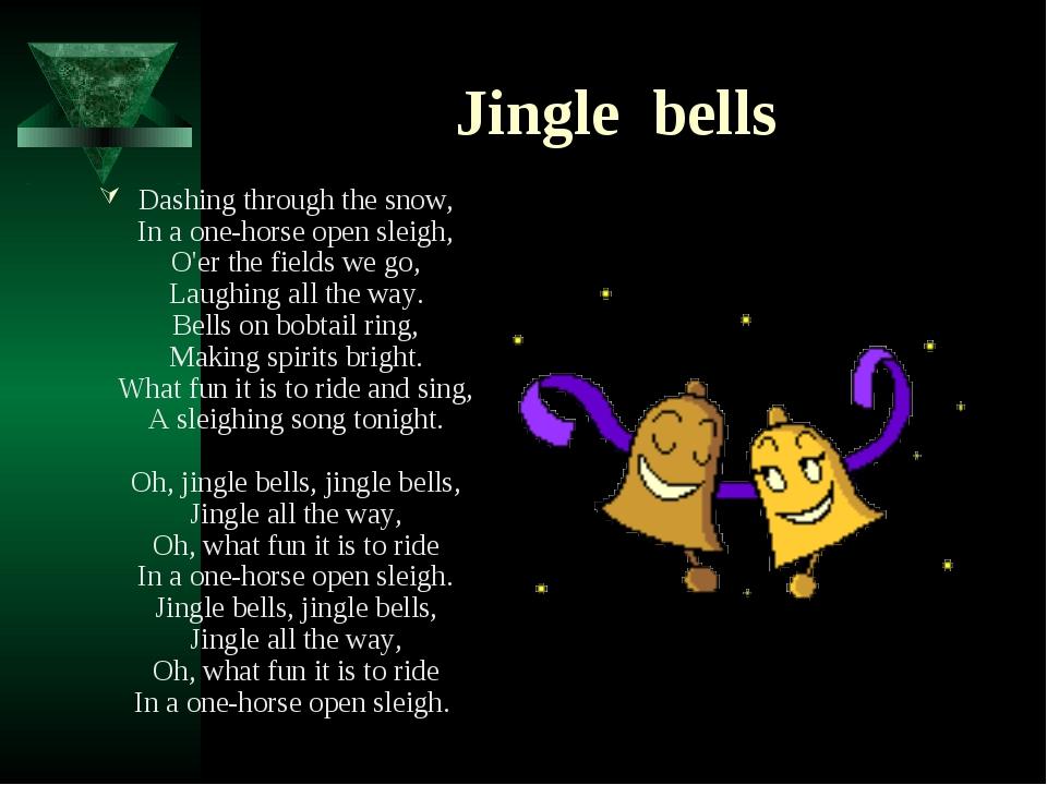 Jingle bells Dashing through the snow, In a one-horse open sleigh, O'er the f...