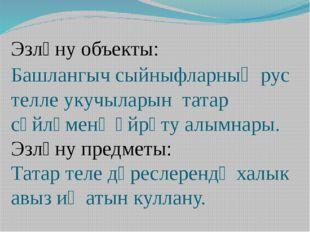 Эзләну объекты: Башлангыч сыйныфларның рус телле укучыларын татар сөйләменә ө