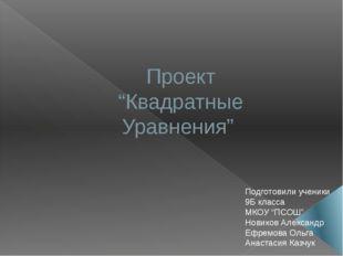 """Проект """"Квадратные Уравнения"""" Подготовили ученики 9Б класса МКОУ """"ПСОШ"""" Новик"""