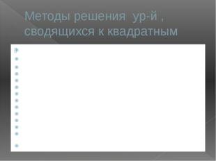 Методы решения ур-й , сводящихся к квадратным