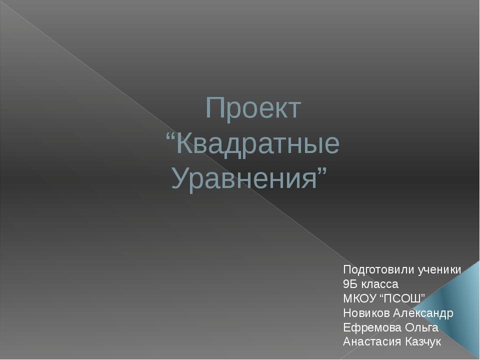 """Проект """"Квадратные Уравнения"""" Подготовили ученики 9Б класса МКОУ """"ПСОШ"""" Новик..."""