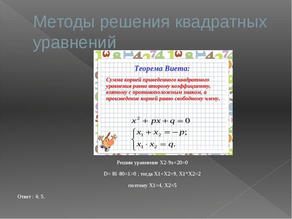 Методы решения квадратных уравнений Решим уравнение X2-9x+20=0 D= 81-80=1>0 ,...