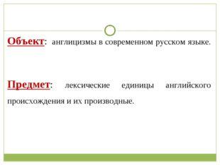Объект: англицизмы в современном русском языке. Предмет: лексические единицы