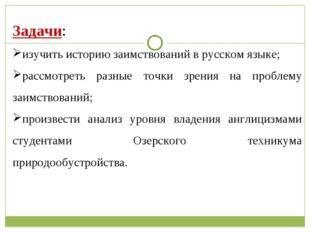 Задачи: изучить историю заимствований в русском языке; рассмотреть разные то