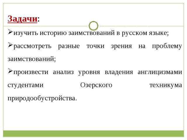 Задачи: изучить историю заимствований в русском языке; рассмотреть разные то...