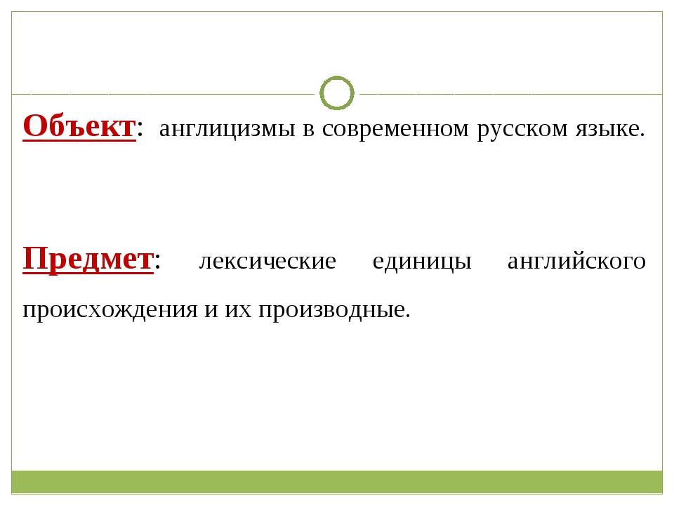Объект: англицизмы в современном русском языке. Предмет: лексические единицы...