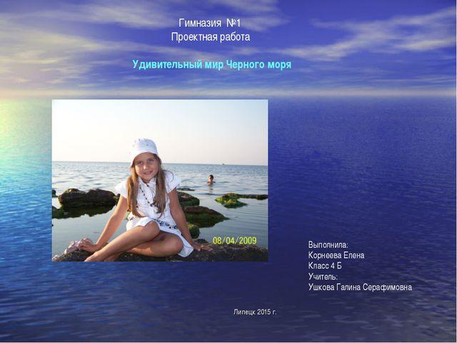 Липецк 2015 г. Гимназия №1 Проектная работа  Удивительный мир Черного моря В...