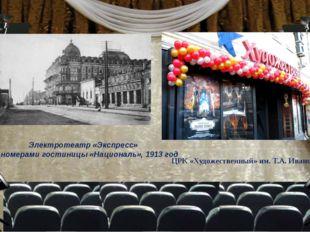 Электротеатр «Экспресс» под номерами гостиницы «Националь», 1913 год ЦРК «Худ