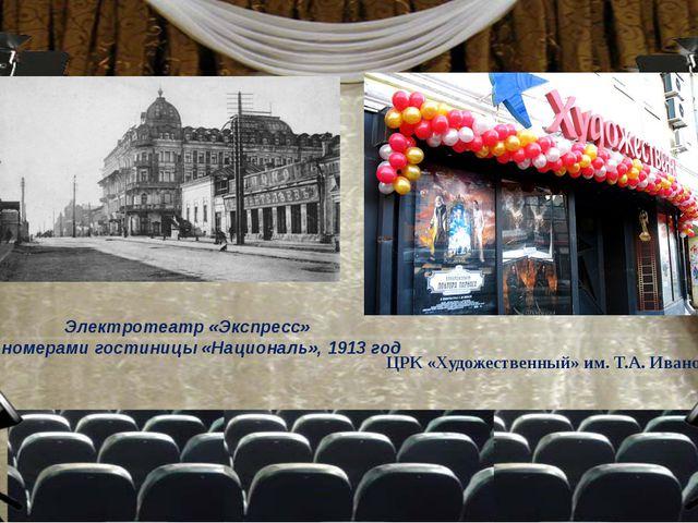 Электротеатр «Экспресс» под номерами гостиницы «Националь», 1913 год ЦРК «Худ...
