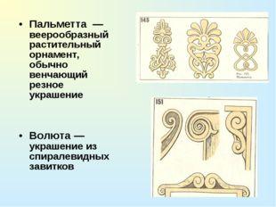 Пальметта — веерообразный растительный орнамент, обычно венчающий резное укра