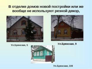 В отделке домов новой постройки или же вообще не используют резной декор, Ул.