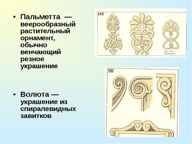 Пальметта — веерообразный растительный орнамент, обычно венчающий резное укра...