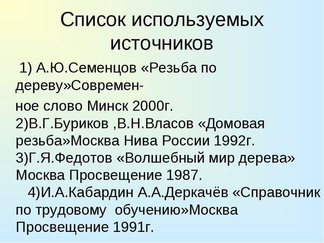 Список используемых источников 1) А.Ю.Семенцов «Резьба по дереву»Современ- но...