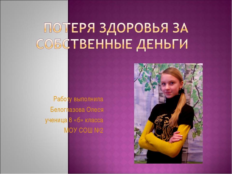 Работу выполнила Белоглазова Олеся ученица 8 «б» класса МОУ СОШ №2