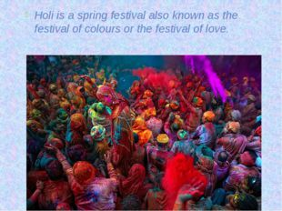 Holi is a spring festival also known as the festival of colours or the festiv