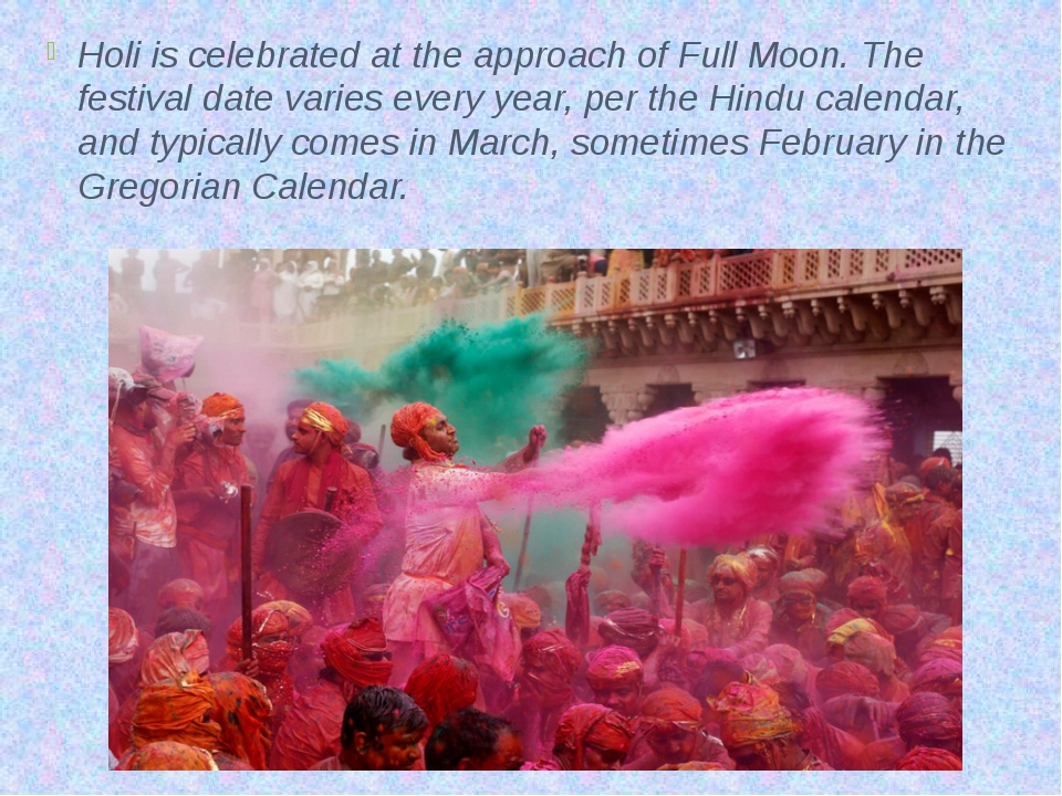Holi is celebrated at the approach of Full Moon. The festival date varies eve...