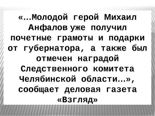 «…Молодой герой Михаил Анфалов уже получил почетные грамоты и подарки от губе...