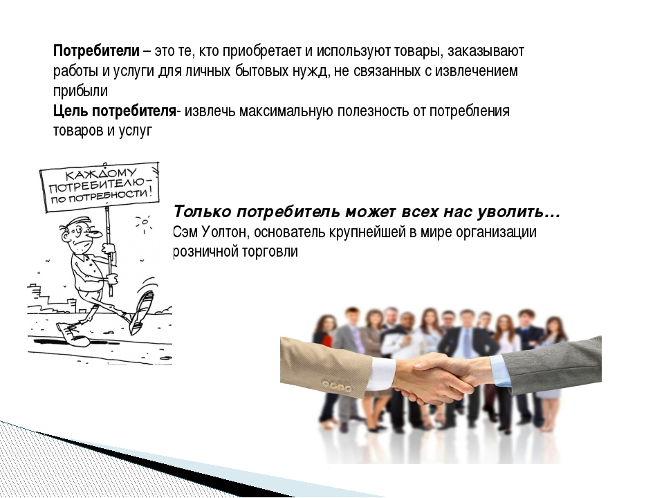 Потребители – это те, кто приобретает и используют товары, заказывают работы...
