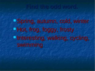 Find the odd word. Spring, autumn, cold, winter Hot, frog, foggy, frosty Inte