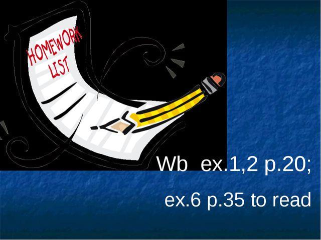 Wb ex.1,2 p.20; ex.6 p.35 to read