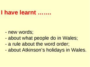 I have learnt ……. - new words; - about what people do in Wales; - a rule abou