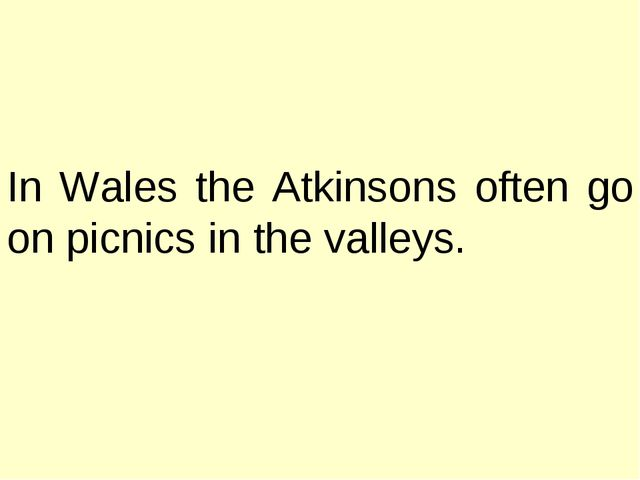In Wales the Atkinsons often go on picnics in the valleys.