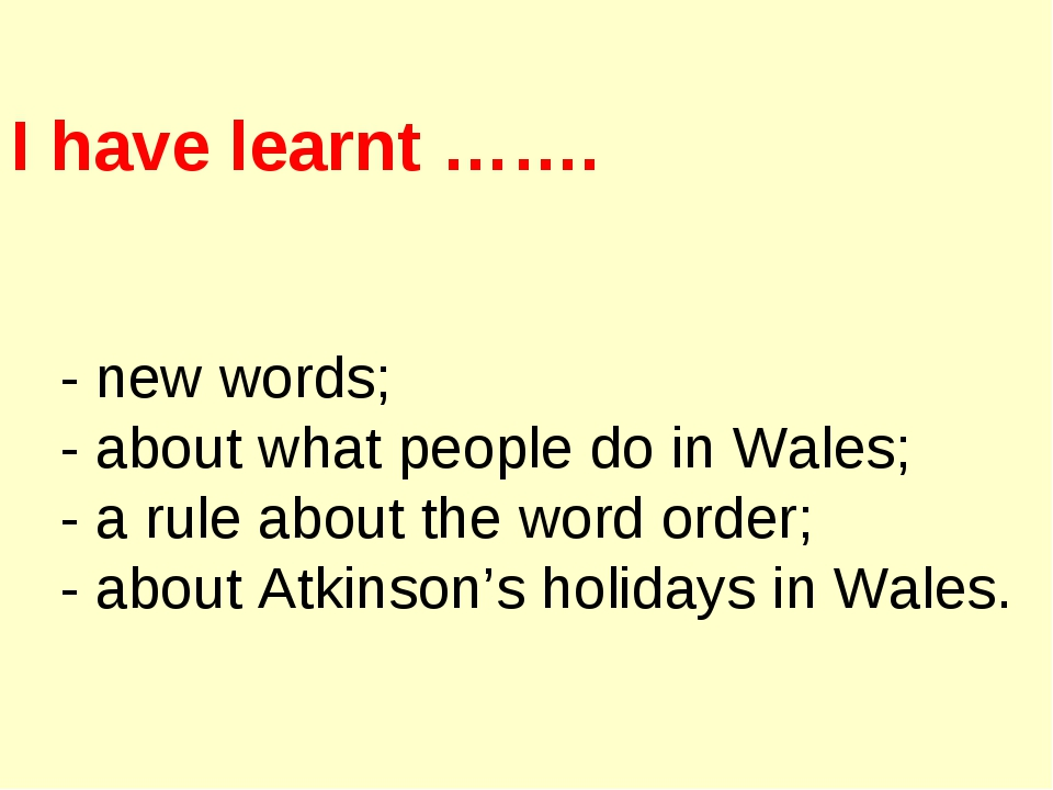 I have learnt ……. - new words; - about what people do in Wales; - a rule abou...