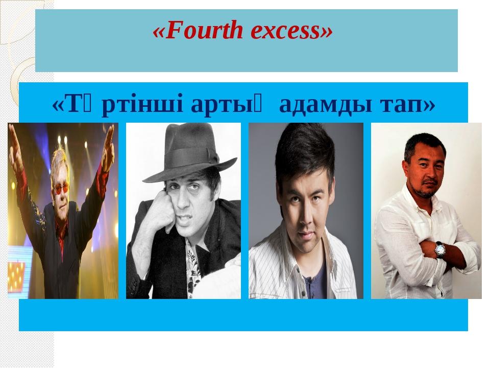 «Fourth excess» «Төртінші артық адамды тап»