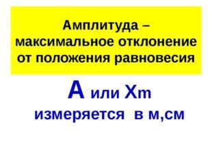 Амплитуда – максимальное отклонение от положения равновесия А или Хm измеряет