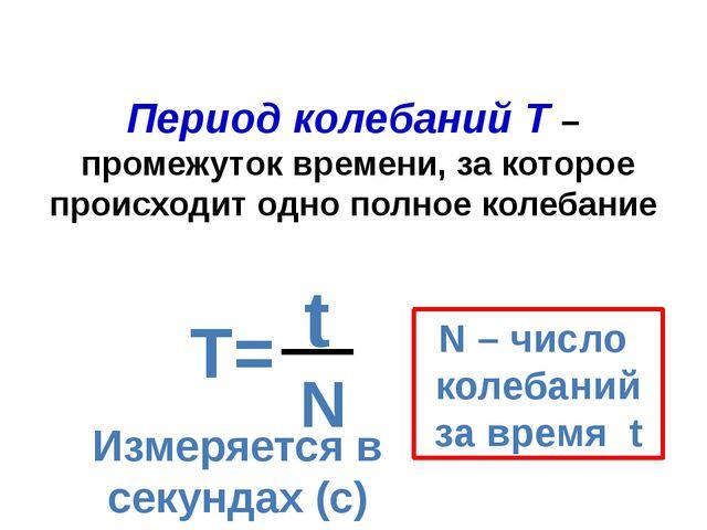 Период колебаний Т – промежуток времени, за которое происходит одно полное ко...