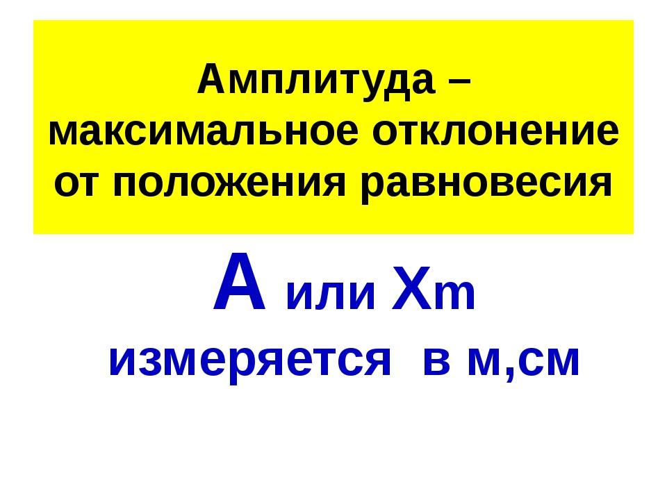 Амплитуда – максимальное отклонение от положения равновесия А или Хm измеряет...