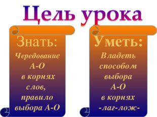 Уметь: Владеть способом выбора А-О в корнях -лаг-лож- Знать: Чередование А-О