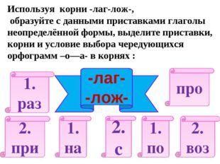 Используя корни -лаг-лож-, образуйте с данными приставками глаголы неопределё