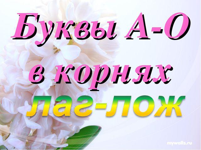 Буквы А-О в корнях