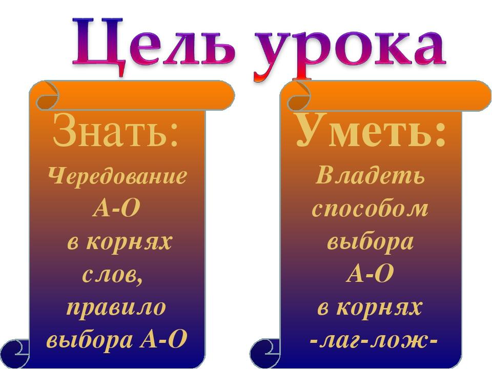 Уметь: Владеть способом выбора А-О в корнях -лаг-лож- Знать: Чередование А-О...