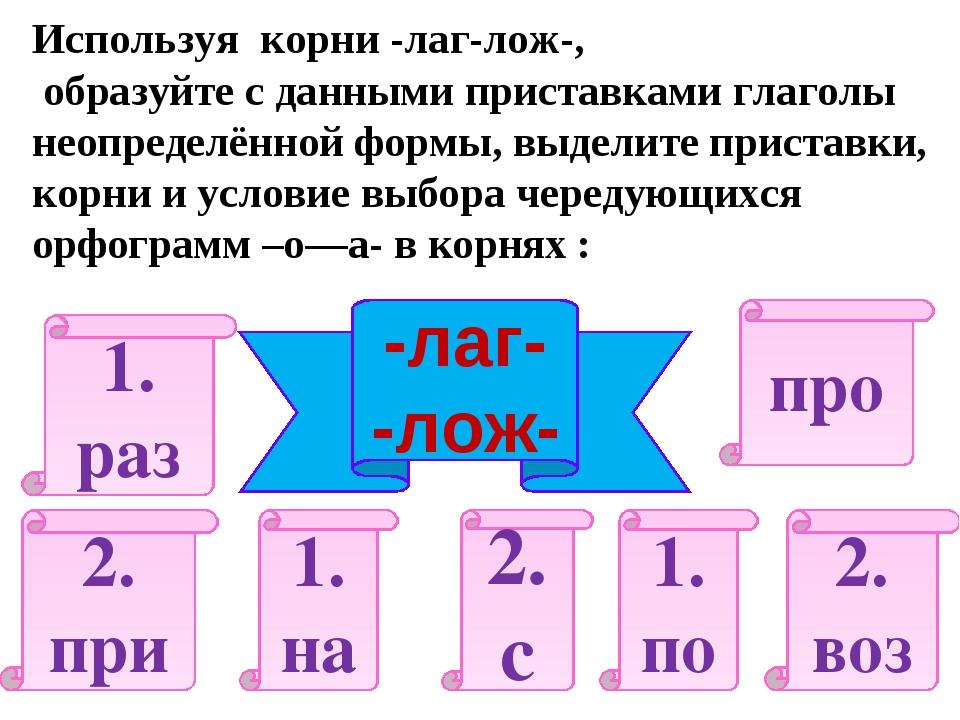 Используя корни -лаг-лож-, образуйте с данными приставками глаголы неопределё...