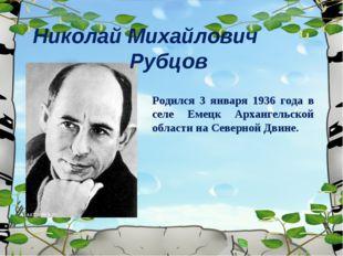 Николай Михайлович Рубцов Родился 3 января 1936 года в селе Емецк Архангельск