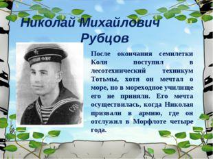Николай Михайлович Рубцов После окончания семилетки Коля поступил в лесотехни