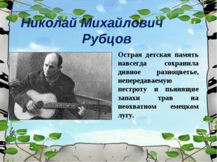 Николай Михайлович Рубцов Острая детская память навсегда сохранила дивное раз