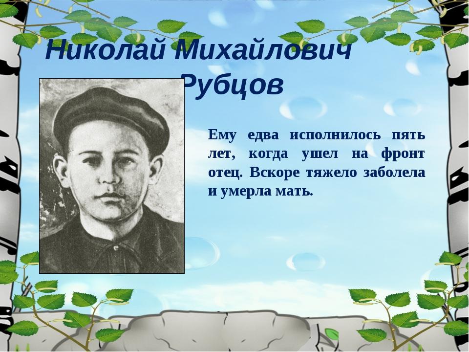Николай Михайлович Рубцов Ему едва исполнилось пять лет, когда ушел на фронт...