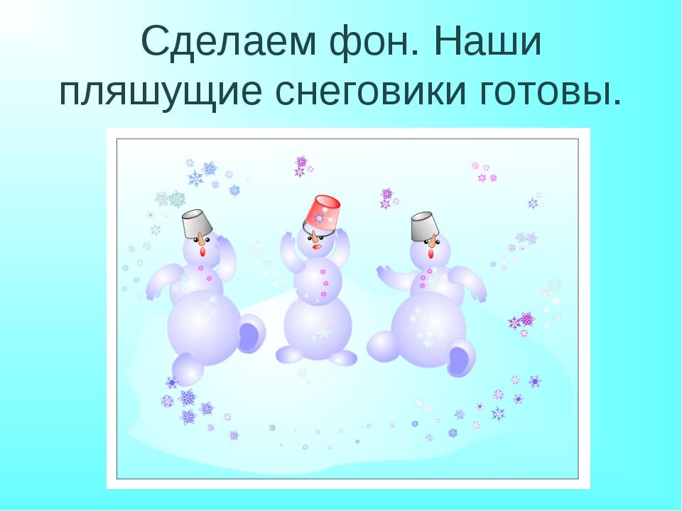 Сделаем фон. Наши пляшущие снеговики готовы.