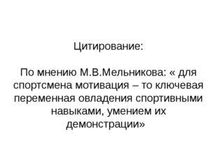 Цитирование: По мнению М.В.Мельникова: « для спортсмена мотивация – то ключев