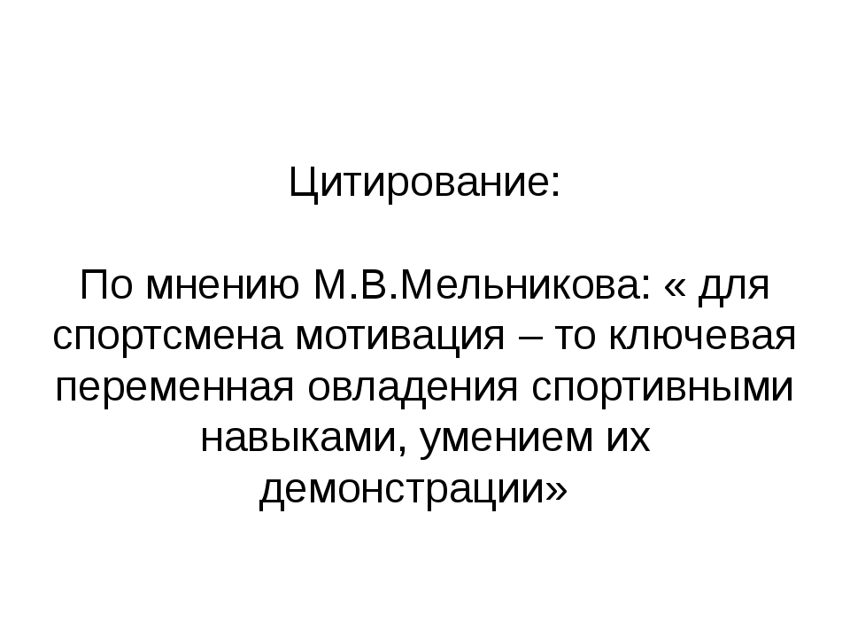 Цитирование: По мнению М.В.Мельникова: « для спортсмена мотивация – то ключев...