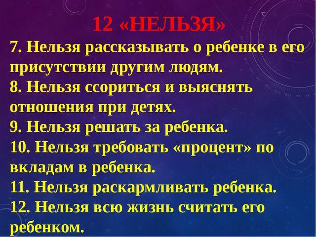 12 «НЕЛЬЗЯ» 7. Нельзя рассказывать о ребенке в его присутствии другим людям....